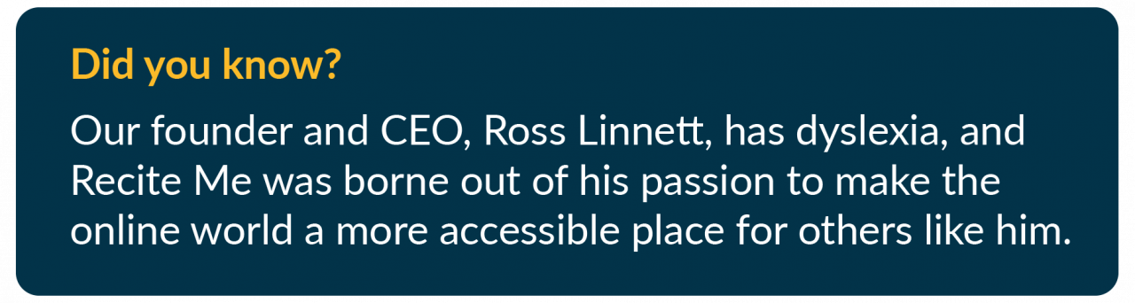 Did you know? Our founder and CEO, Ross Linnett, has dyslexia, and Recite Me was borne out of his passion to make the online world a more accessible place for others like him.