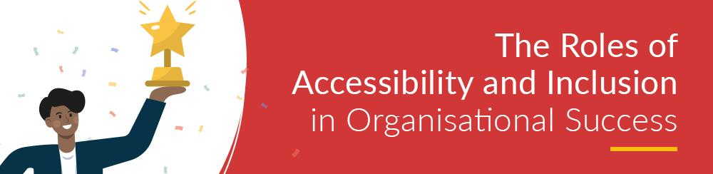 The Roles of Accessibility and Inclusion in Organisational Success